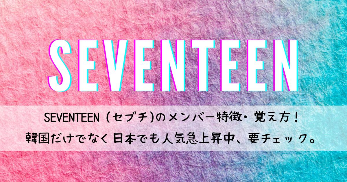 SEVENTEEN (セブチ)のメンバー特徴・覚え方! 韓国だけでなく日本でも人気急上昇中、要チェック。